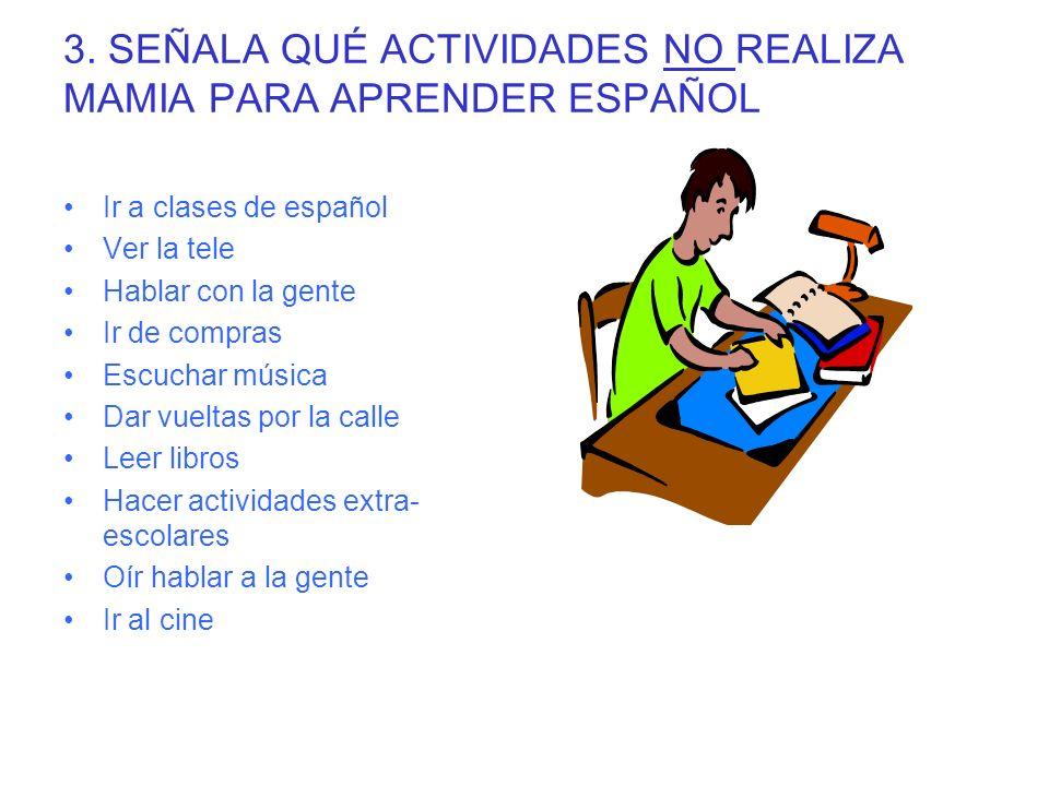 3. SEÑALA QUÉ ACTIVIDADES NO REALIZA MAMIA PARA APRENDER ESPAÑOL