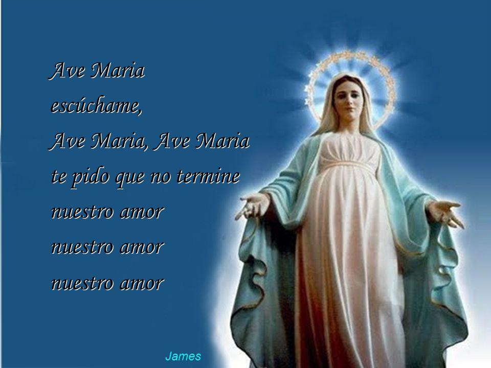 Ave Maria escúchame, Ave Maria, Ave Maria te pido que no termine