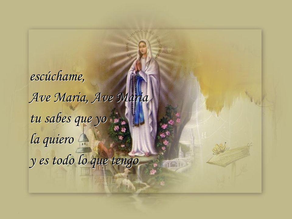 escúchame, Ave Maria, Ave Maria tu sabes que yo la quiero y es todo lo que tengo