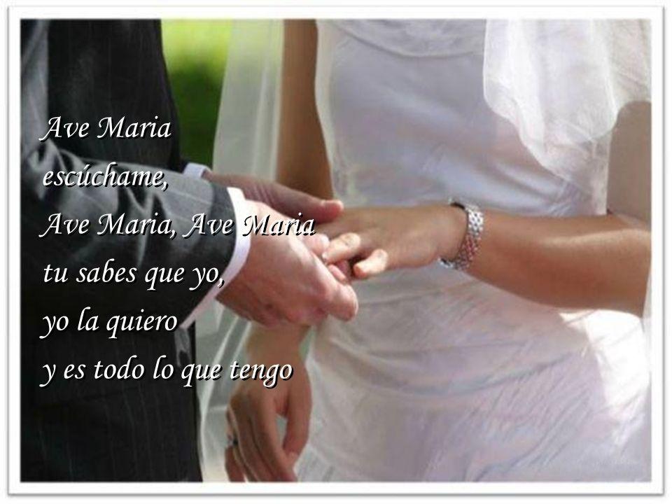 Ave Maria escúchame, Ave Maria, Ave Maria tu sabes que yo, yo la quiero y es todo lo que tengo