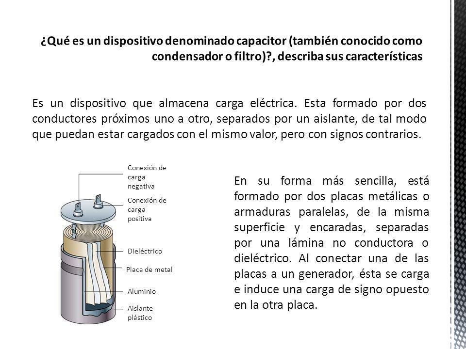 ¿Qué es un dispositivo denominado capacitor (también conocido como condensador o filtro) , describa sus características