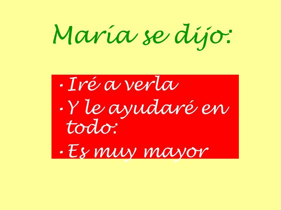 María se dijo: Iré a verla Y le ayudaré en todo: Es muy mayor
