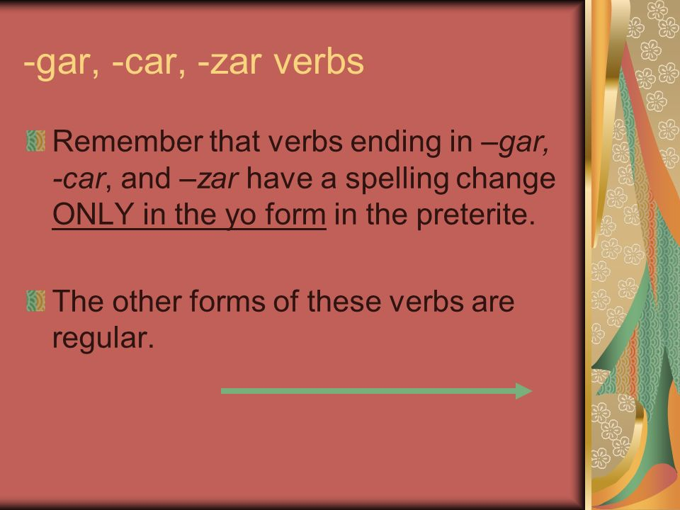 -gar, -car, -zar verbs Remember that verbs ending in –gar, -car, and –zar have a spelling change ONLY in the yo form in the preterite.