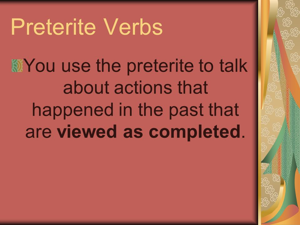 Preterite Verbs You use the preterite to talk about actions that happened in the past that are viewed as completed.