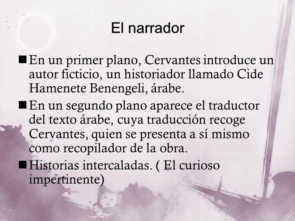 El narrador En un primer plano, Cervantes introduce un autor ficticio, un historiador llamado Cide Hamenete Benengeli, árabe.