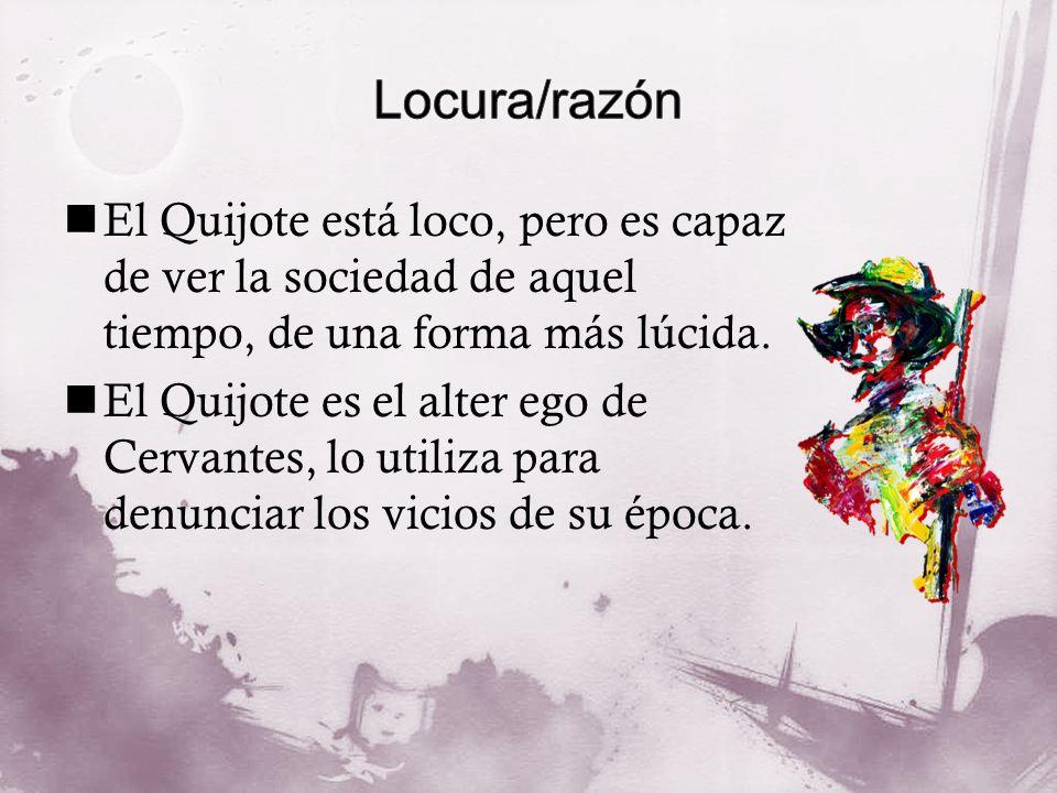Locura/razón El Quijote está loco, pero es capaz de ver la sociedad de aquel tiempo, de una forma más lúcida.