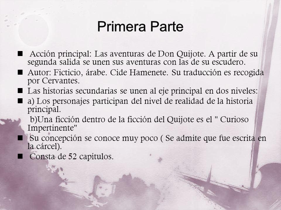 Primera Parte Acción principal: Las aventuras de Don Quijote. A partir de su segunda salida se unen sus aventuras con las de su escudero.