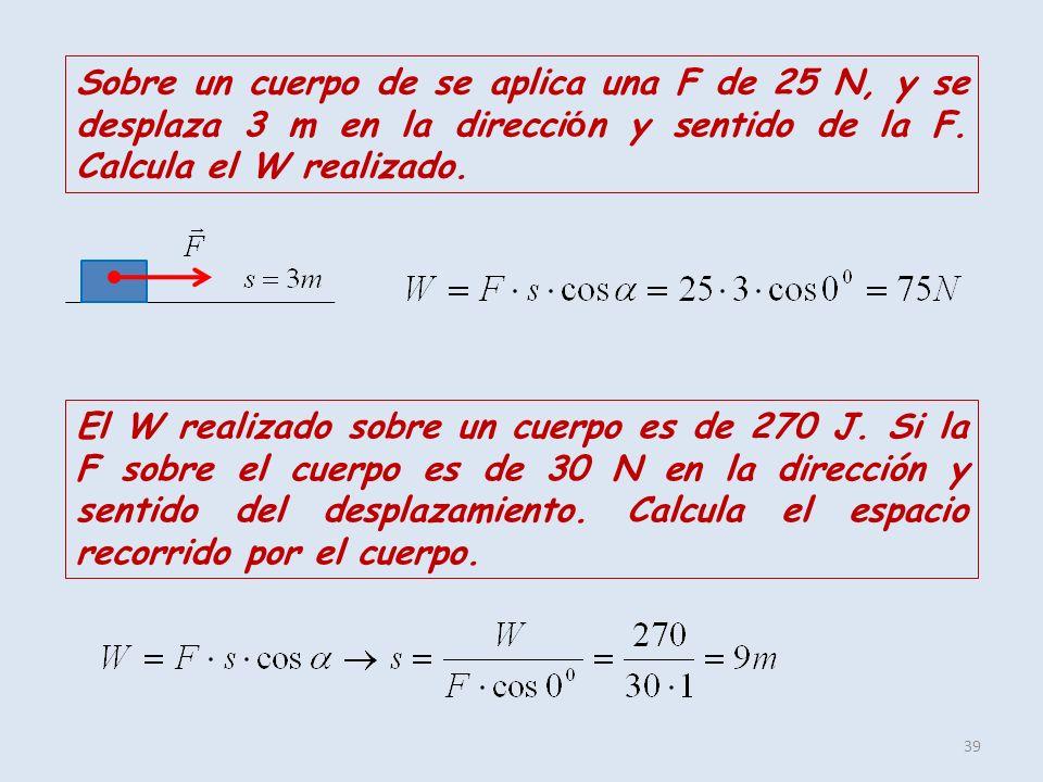 Sobre un cuerpo de se aplica una F de 25 N, y se desplaza 3 m en la dirección y sentido de la F. Calcula el W realizado.