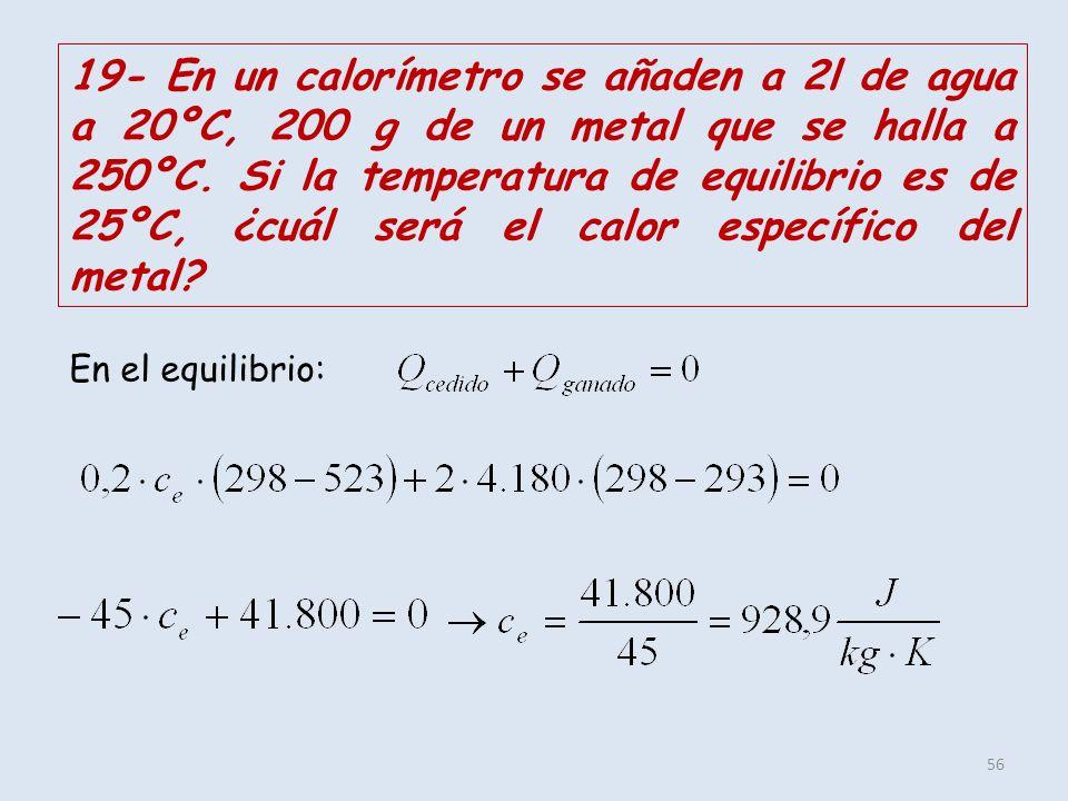 19- En un calorímetro se añaden a 2l de agua a 20ºC, 200 g de un metal que se halla a 250ºC. Si la temperatura de equilibrio es de 25ºC, ¿cuál será el calor específico del metal