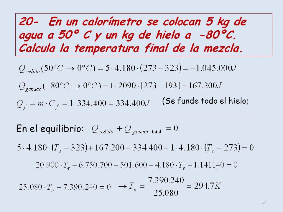 20- En un calorímetro se colocan 5 kg de agua a 50º C y un kg de hielo a -80ºC. Calcula la temperatura final de la mezcla.