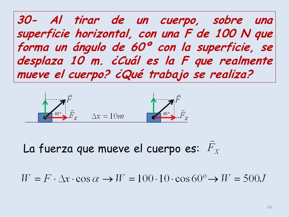 30- Al tirar de un cuerpo, sobre una superficie horizontal, con una F de 100 N que forma un ángulo de 60º con la superficie, se desplaza 10 m. ¿Cuál es la F que realmente mueve el cuerpo ¿Qué trabajo se realiza
