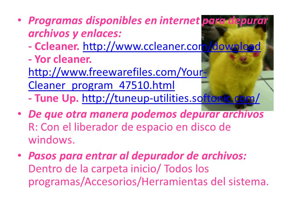 Programas disponibles en internet para depurar archivos y enlaces: - Ccleaner. http://www.ccleaner.com/download - Yor cleaner. http://www.freewarefiles.com/Your-Cleaner_program_47510.html - Tune Up. http://tuneup-utilities.softonic.com/