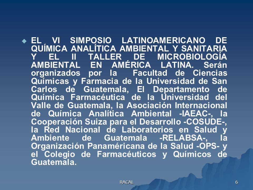 EL VI SIMPOSIO LATINOAMERICANO DE QUÍMICA ANALÍTICA AMBIENTAL Y SANITARIA Y EL II TALLER DE MICROBIOLOGÍA AMBIENTAL EN AMÉRICA LATINA. Serán organizados por la Facultad de Ciencias Químicas y Farmacia de la Universidad de San Carlos de Guatemala, El Departamento de Química Farmacéutica de la Universidad del Valle de Guatemala, la Asociación Internacional de Química Analítica Ambiental -IAEAC-, la Cooperación Suiza para el Desarrollo -COSUDE-, la Red Nacional de Laboratorios en Salud y Ambiente de Guatemala -RELABSA-, la Organización Panaméricana de la Salud -OPS- y el Colegio de Farmacéuticos y Químicos de Guatemala.