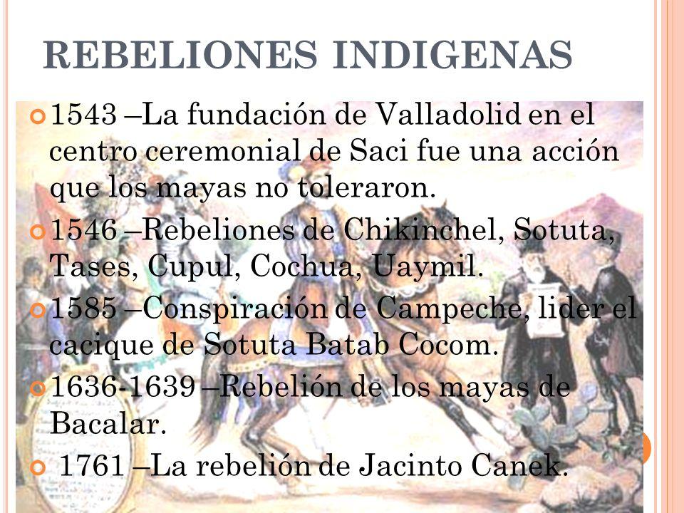 REBELIONES INDIGENAS 1543 –La fundación de Valladolid en el centro ceremonial de Saci fue una acción que los mayas no toleraron.