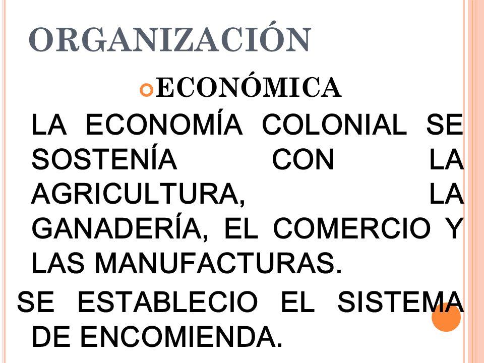 ORGANIZACIÓN SE ESTABLECIO EL SISTEMA DE ENCOMIENDA. ECONÓMICA