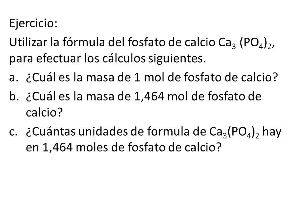 Ejercicio: Utilizar la fórmula del fosfato de calcio Ca3 (PO4)2, para efectuar los cálculos siguientes.