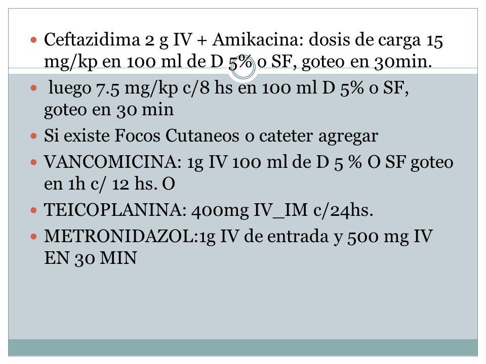 Ceftazidima 2 g IV + Amikacina: dosis de carga 15 mg/kp en 100 ml de D 5% o SF, goteo en 30min.