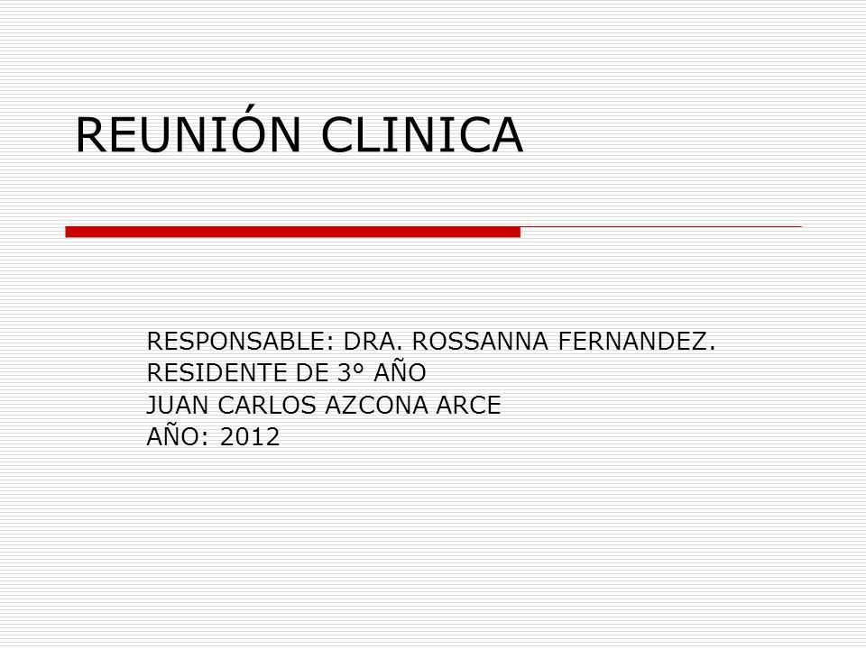 REUNIÓN CLINICA RESPONSABLE: DRA. ROSSANNA FERNANDEZ.