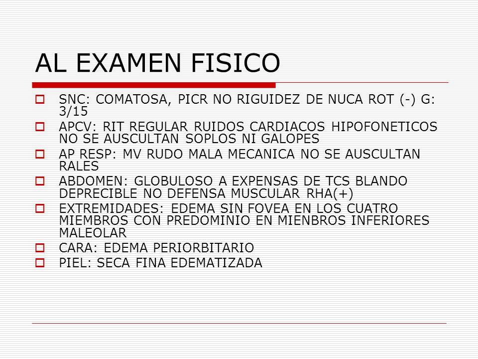 AL EXAMEN FISICO SNC: COMATOSA, PICR NO RIGUIDEZ DE NUCA ROT (-) G: 3/15.