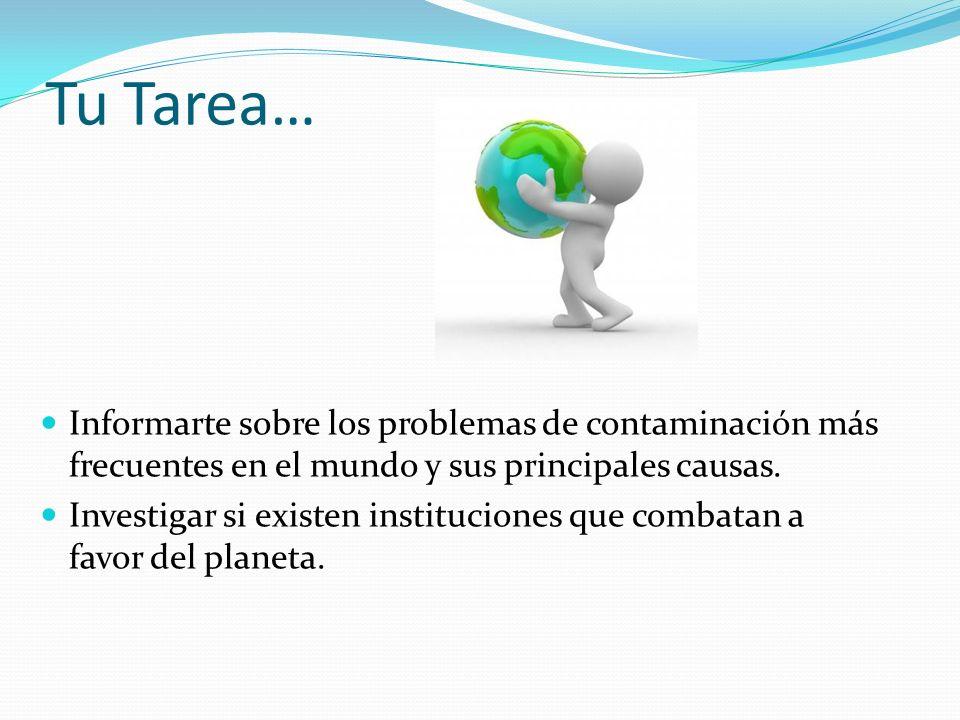 Tu Tarea… Informarte sobre los problemas de contaminación más frecuentes en el mundo y sus principales causas.