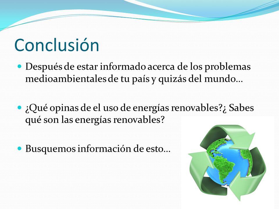 Conclusión Después de estar informado acerca de los problemas medioambientales de tu país y quizás del mundo…