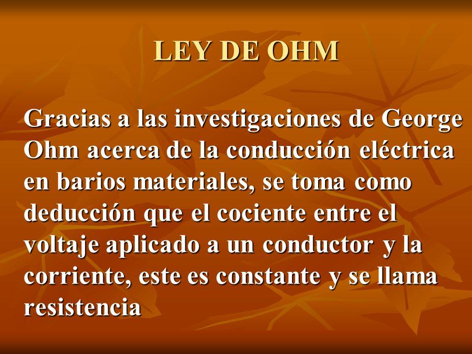 LEY DE OHM Gracias a las investigaciones de George Ohm acerca de la conducción eléctrica en barios materiales, se toma como deducción que el cociente entre el voltaje aplicado a un conductor y la corriente, este es constante y se llama resistencia