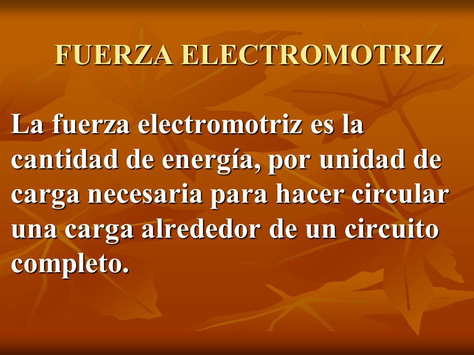 FUERZA ELECTROMOTRIZ La fuerza electromotriz es la cantidad de energía, por unidad de carga necesaria para hacer circular una carga alrededor de un circuito completo.
