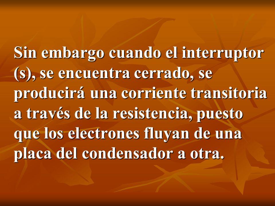 Sin embargo cuando el interruptor (s), se encuentra cerrado, se producirá una corriente transitoria a través de la resistencia, puesto que los electrones fluyan de una placa del condensador a otra.