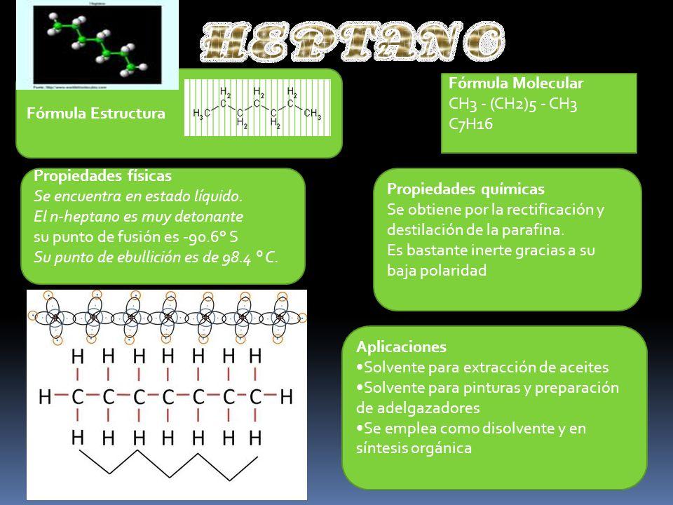 Fórmula Estructura Fórmula Molecular. CH3 - (CH2)5 - CH3. C7H16. Propiedades físicas. Se encuentra en estado líquido.