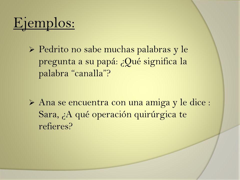 Ejemplos: Pedrito no sabe muchas palabras y le pregunta a su papá: ¿Qué significa la palabra canalla