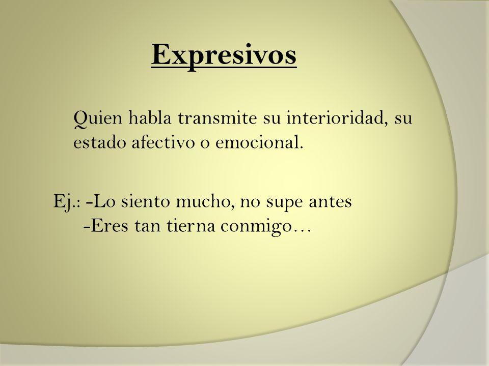 Expresivos Quien habla transmite su interioridad, su estado afectivo o emocional.