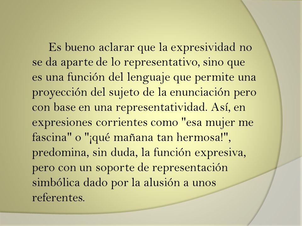 Es bueno aclarar que la expresividad no se da aparte de lo representativo, sino que es una función del lenguaje que permite una proyección del sujeto de la enunciación pero con base en una representatividad.