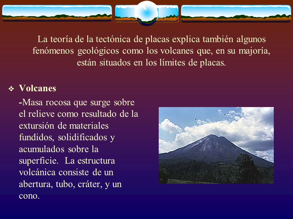 La teoría de la tectónica de placas explica también algunos fenómenos geológicos como los volcanes que, en su majoría, están situados en los límites de placas.