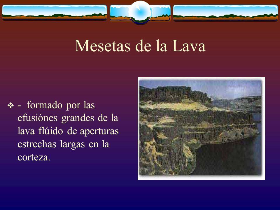 Mesetas de la Lava - formado por las efusiónes grandes de la lava flúido de aperturas estrechas largas en la corteza.