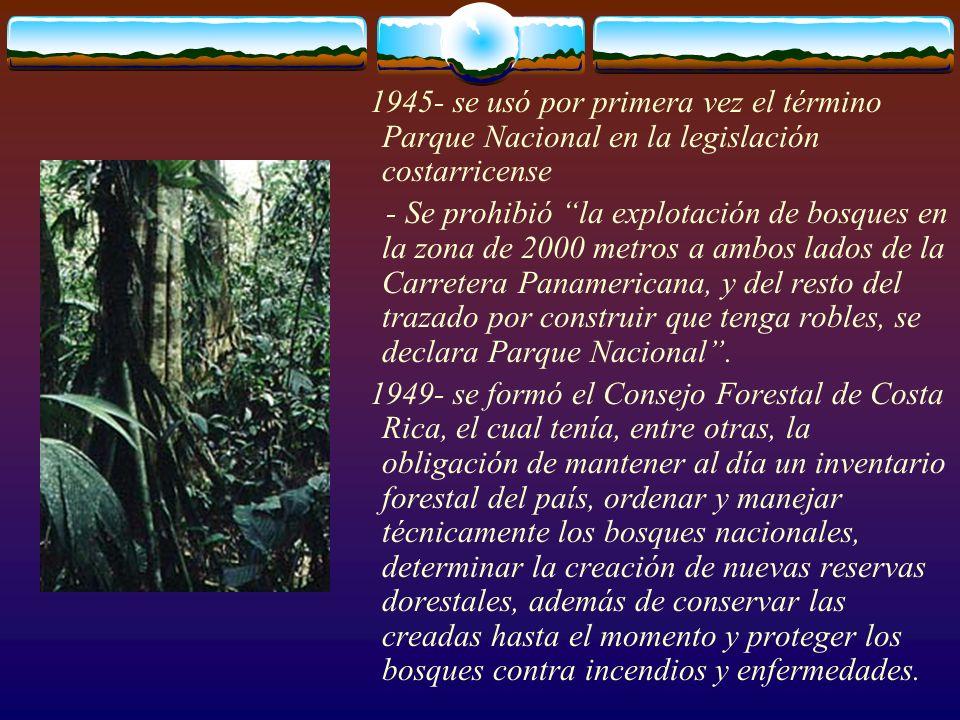 1945- se usó por primera vez el término Parque Nacional en la legislación costarricense