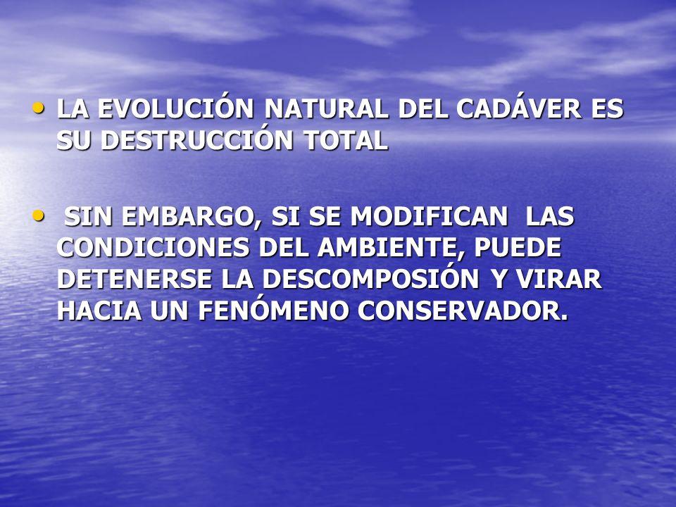 LA EVOLUCIÓN NATURAL DEL CADÁVER ES SU DESTRUCCIÓN TOTAL
