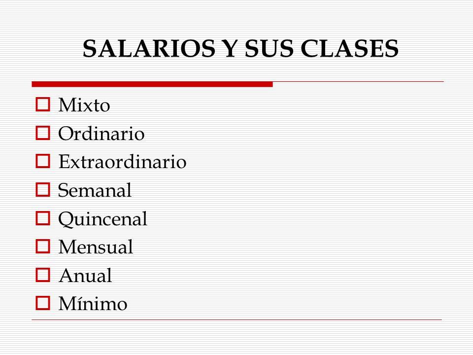 SALARIOS Y SUS CLASES Mixto Ordinario Extraordinario Semanal Quincenal
