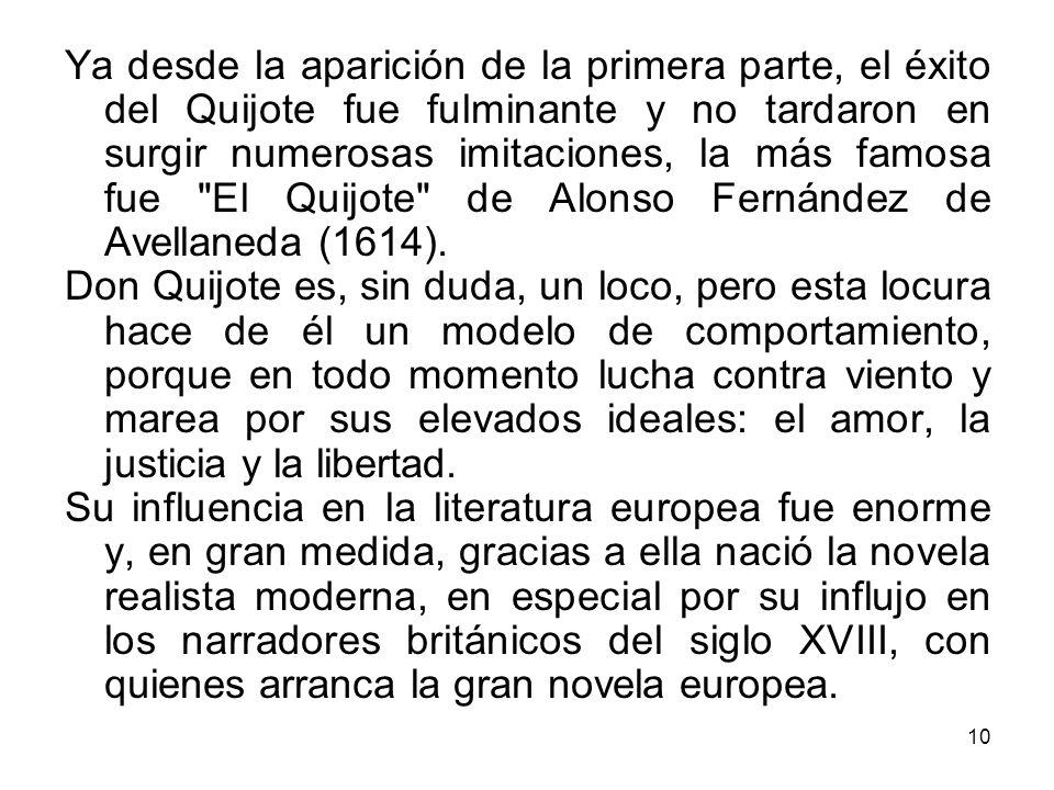 Ya desde la aparición de la primera parte, el éxito del Quijote fue fulminante y no tardaron en surgir numerosas imitaciones, la más famosa fue El Quijote de Alonso Fernández de Avellaneda (1614).