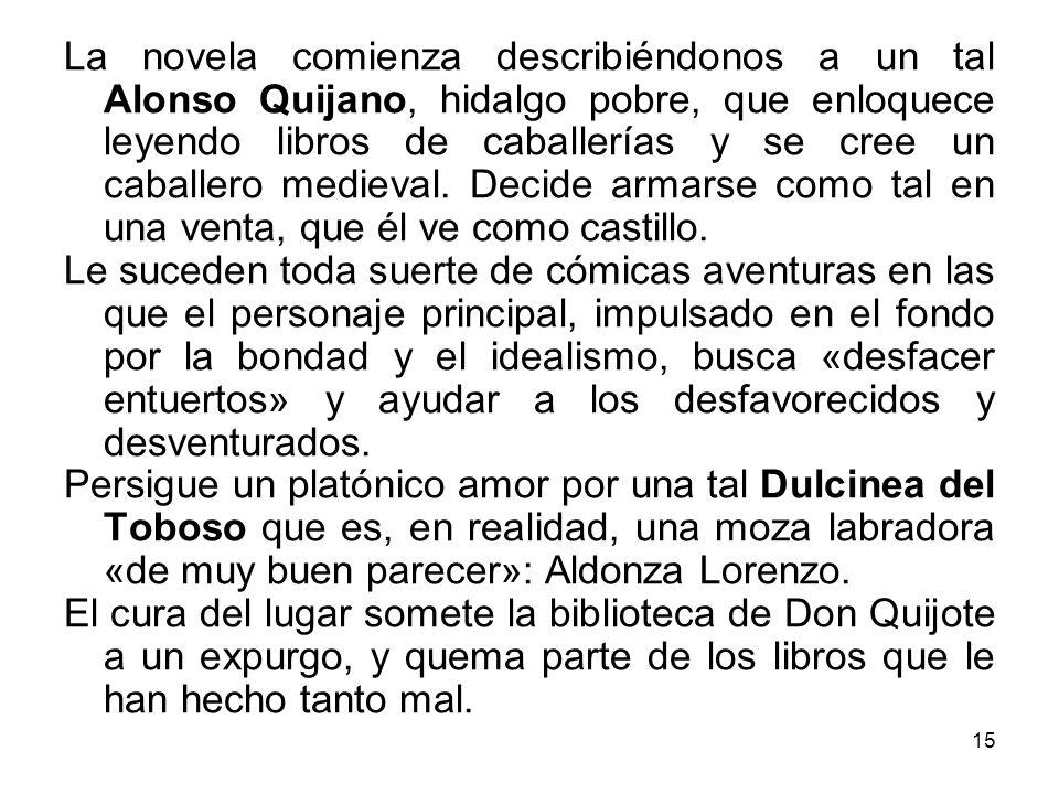 La novela comienza describiéndonos a un tal Alonso Quijano, hidalgo pobre, que enloquece leyendo libros de caballerías y se cree un caballero medieval. Decide armarse como tal en una venta, que él ve como castillo.