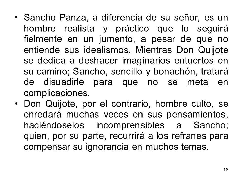 Sancho Panza, a diferencia de su señor, es un hombre realista y práctico que lo seguirá fielmente en un jumento, a pesar de que no entiende sus idealismos. Mientras Don Quijote se dedica a deshacer imaginarios entuertos en su camino; Sancho, sencillo y bonachón, tratará de disuadirle para que no se meta en complicaciones.