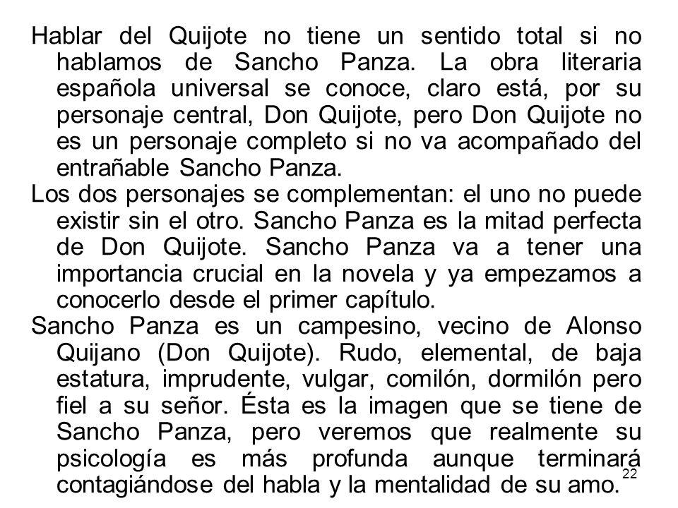 Hablar del Quijote no tiene un sentido total si no hablamos de Sancho Panza. La obra literaria española universal se conoce, claro está, por su personaje central, Don Quijote, pero Don Quijote no es un personaje completo si no va acompañado del entrañable Sancho Panza.