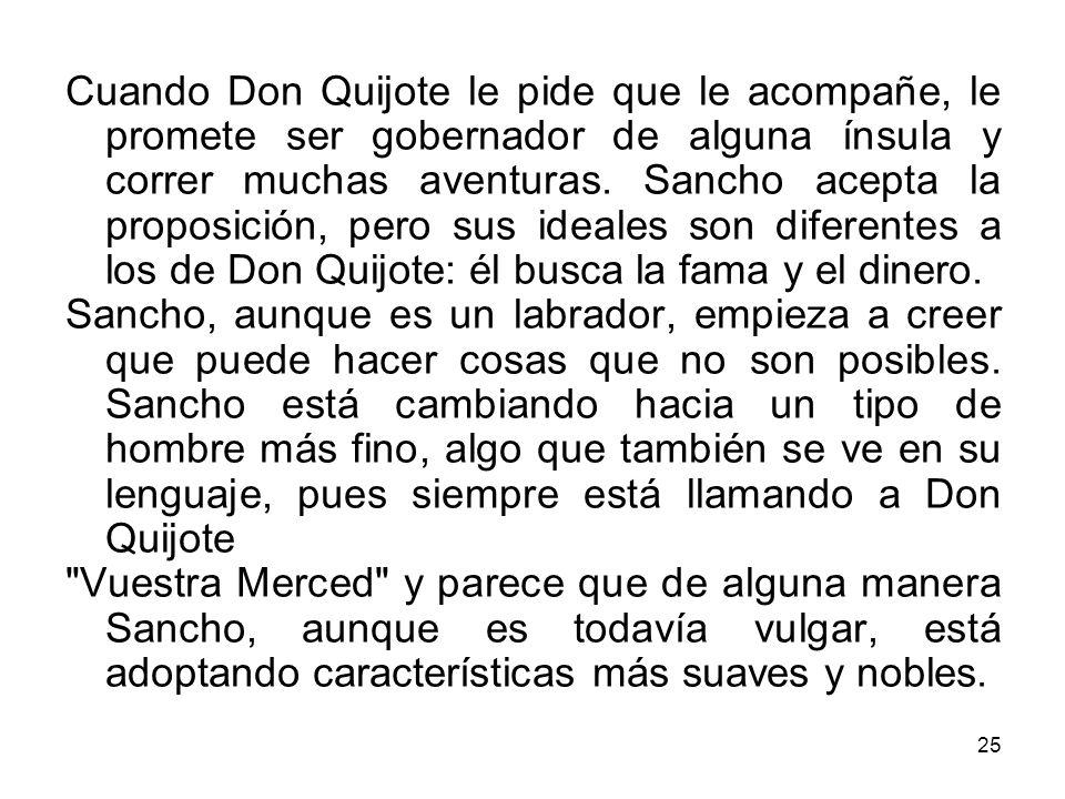 Cuando Don Quijote le pide que le acompañe, le promete ser gobernador de alguna ínsula y correr muchas aventuras. Sancho acepta la proposición, pero sus ideales son diferentes a los de Don Quijote: él busca la fama y el dinero.