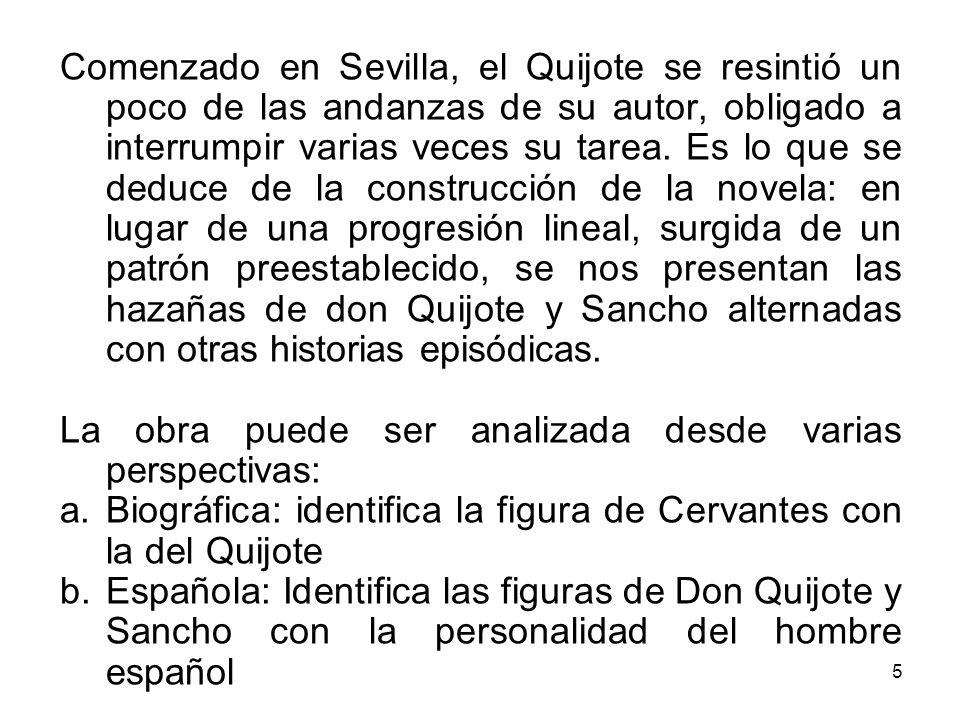 Comenzado en Sevilla, el Quijote se resintió un poco de las andanzas de su autor, obligado a interrumpir varias veces su tarea. Es lo que se deduce de la construcción de la novela: en lugar de una progresión lineal, surgida de un patrón preestablecido, se nos presentan las hazañas de don Quijote y Sancho alternadas con otras historias episódicas.