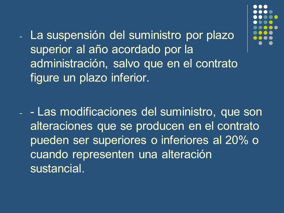 La suspensión del suministro por plazo superior al año acordado por la administración, salvo que en el contrato figure un plazo inferior.