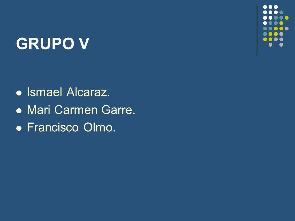 GRUPO V Ismael Alcaraz. Mari Carmen Garre. Francisco Olmo.