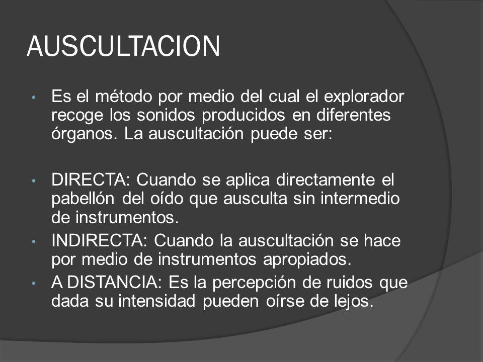 AUSCULTACION Es el método por medio del cual el explorador recoge los sonidos producidos en diferentes órganos. La auscultación puede ser: