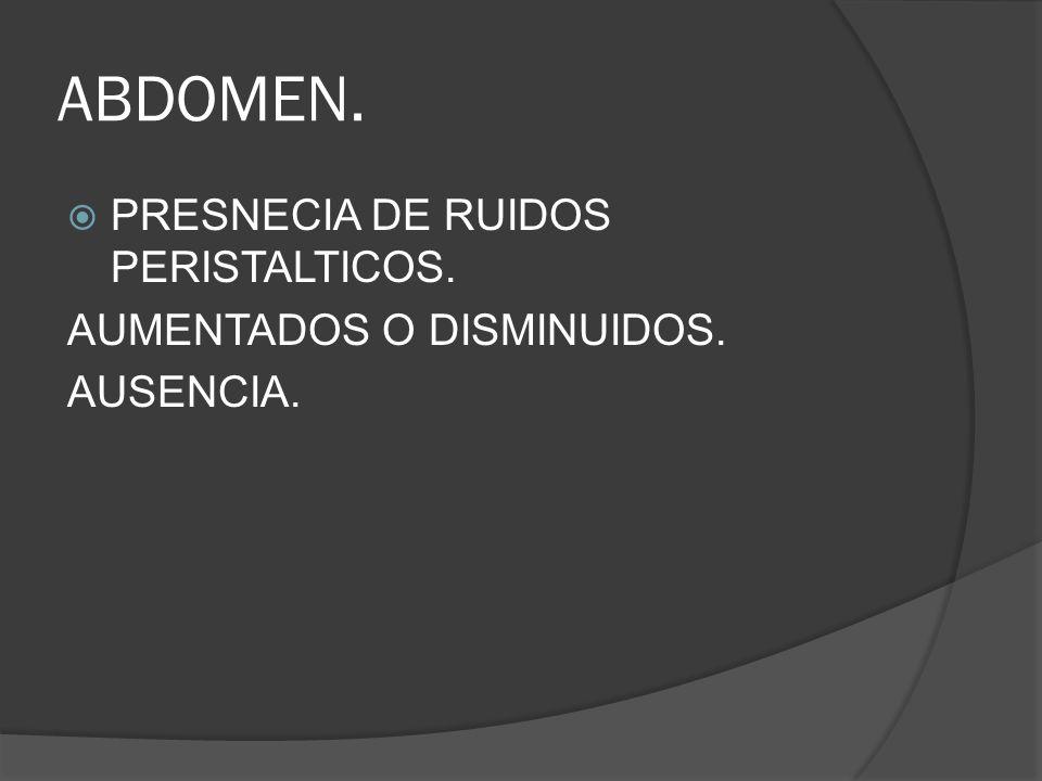 ABDOMEN. PRESNECIA DE RUIDOS PERISTALTICOS. AUMENTADOS O DISMINUIDOS.