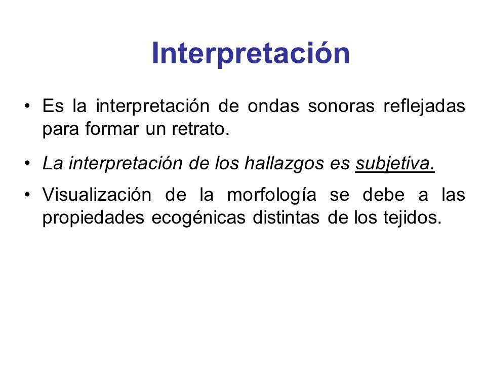 Interpretación Es la interpretación de ondas sonoras reflejadas para formar un retrato. La interpretación de los hallazgos es subjetiva.