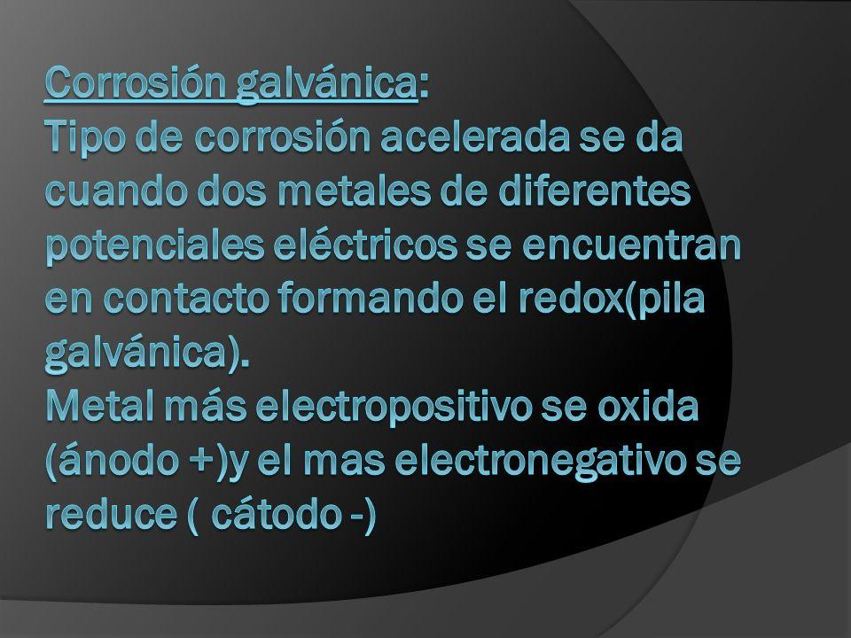 Corrosión galvánica: Tipo de corrosión acelerada se da cuando dos metales de diferentes potenciales eléctricos se encuentran en contacto formando el redox(pila galvánica).