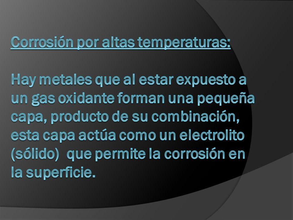 Corrosión por altas temperaturas: Hay metales que al estar expuesto a un gas oxidante forman una pequeña capa, producto de su combinación, esta capa actúa como un electrolito (sólido) que permite la corrosión en la superficie.